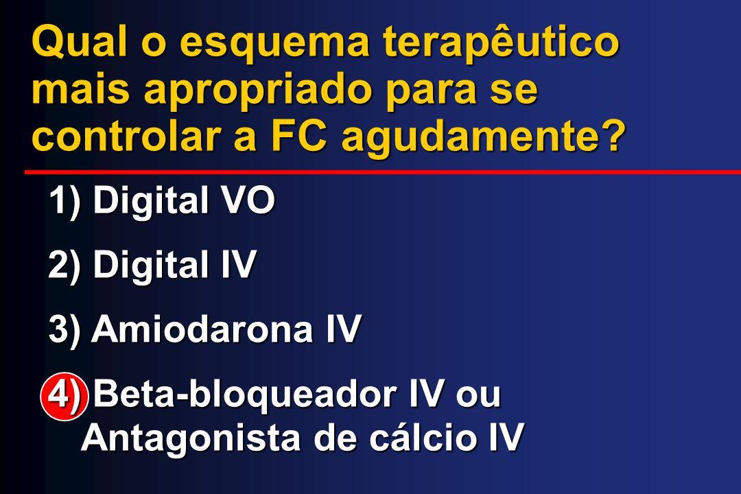 Qual o esquema terapêutico mais apropriado para se controlar a FC agudamente? 1) Digital VO 2) Digital IV 3) Amiodarona IV 4) Beta-bloqueador IV ou An