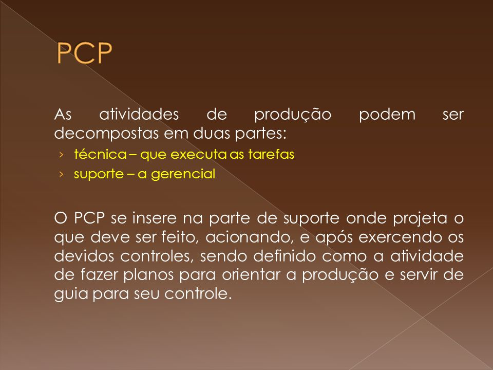 As atividades de produção podem ser decompostas em duas partes: técnica – que executa as tarefas suporte – a gerencial O PCP se insere na parte de sup