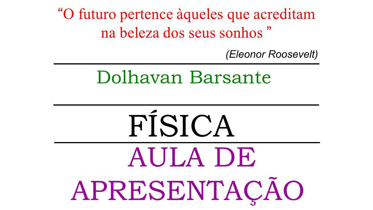 FÍSICA O futuro pertence àqueles que acreditam na beleza dos seus sonhos (Eleonor Roosevelt) AULA DE APRESENTAÇÃO Dolhavan Barsante