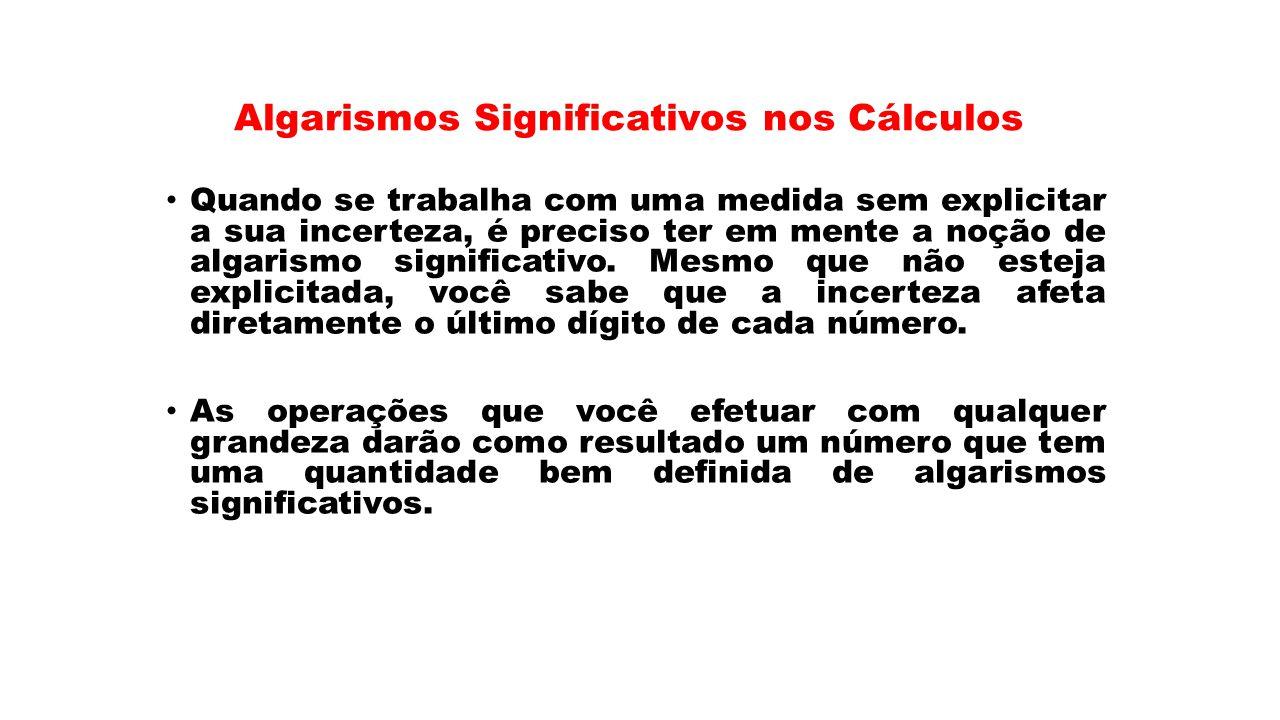 Algarismos Significativos nos Cálculos Quando se trabalha com uma medida sem explicitar a sua incerteza, é preciso ter em mente a noção de algarismo s