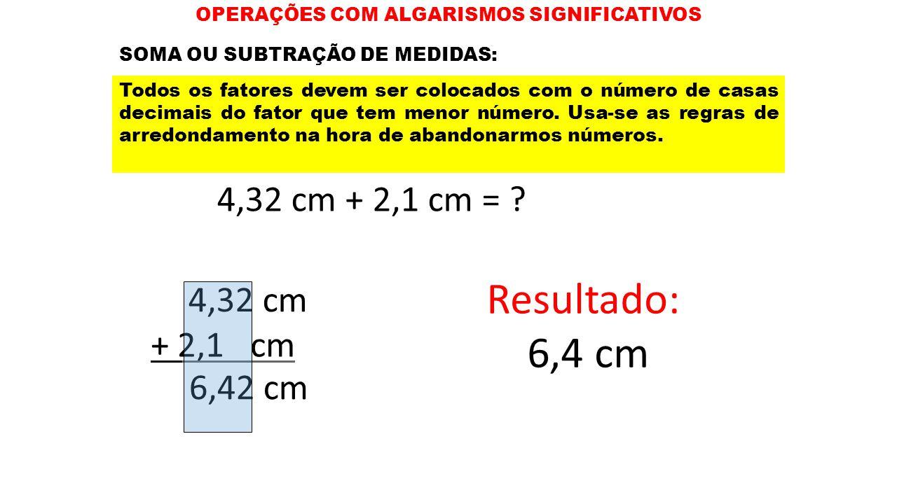 OPERAÇÕES COM ALGARISMOS SIGNIFICATIVOS 4,32 cm + 2,1 cm = ? 4,32 cm + 2,1 cm 6,42 cm Resultado: 6,4 cm SOMA OU SUBTRAÇÃO DE MEDIDAS: Todos os fatores