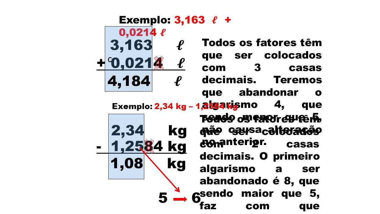 Exemplo: 3,163 + 0,0214 3,163 + 0,0214 c 4,184 Todos os fatores têm que ser colocados com 3 casas decimais. Teremos que abandonar o algarismo 4, que s