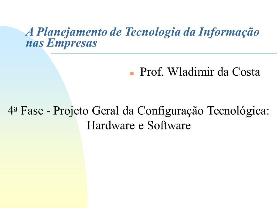A Planejamento de Tecnologia da Informação nas Empresas n Prof. Wladimir da Costa 4 a Fase - Projeto Geral da Configuração Tecnológica: Hardware e Sof