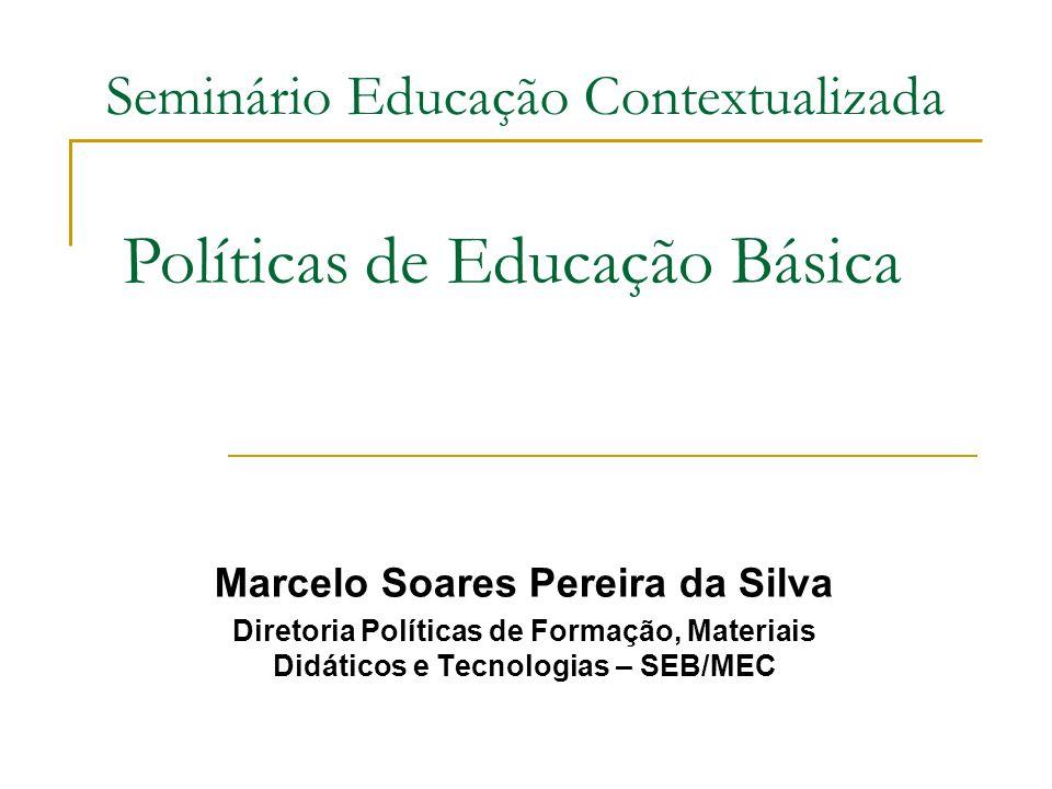 Seminário Educação Contextualizada Marcelo Soares Pereira da Silva Diretoria Políticas de Formação, Materiais Didáticos e Tecnologias – SEB/MEC Políti