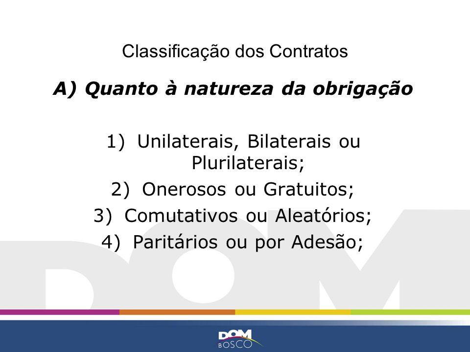 Classificação dos Contratos A)Quanto à natureza da obrigação 1)Unilaterais, Bilaterais ou Plurilaterais; 2)Onerosos ou Gratuitos; 3)Comutativos ou Ale
