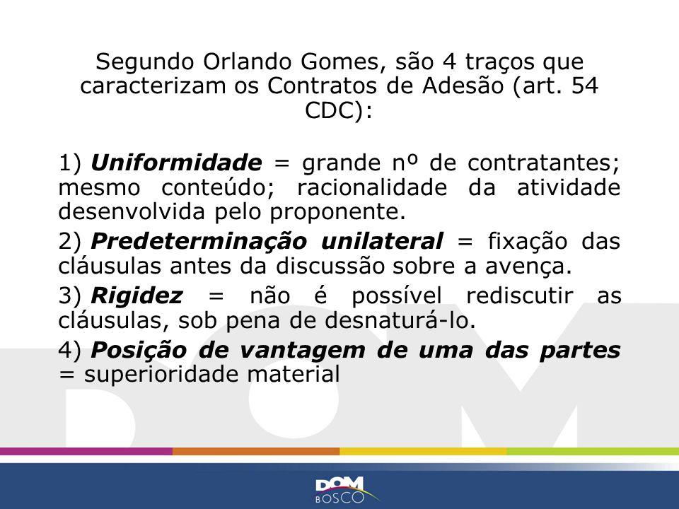 Segundo Orlando Gomes, são 4 traços que caracterizam os Contratos de Adesão (art. 54 CDC): 1) Uniformidade = grande nº de contratantes; mesmo conteúdo