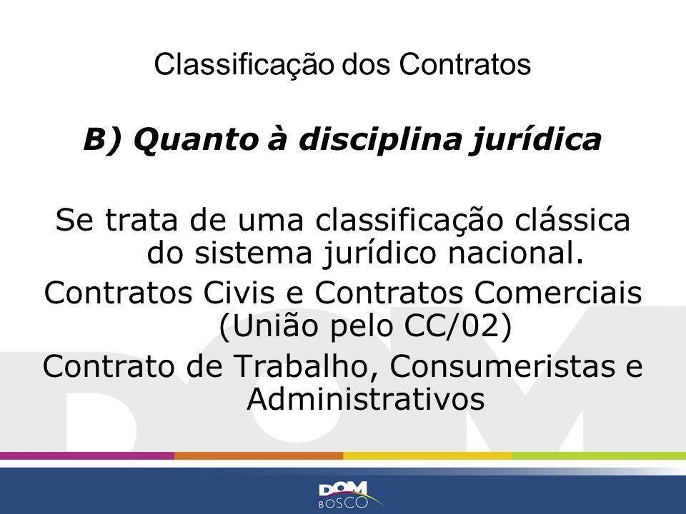 Classificação dos Contratos B) Quanto à disciplina jurídica Se trata de uma classificação clássica do sistema jurídico nacional. Contratos Civis e Con
