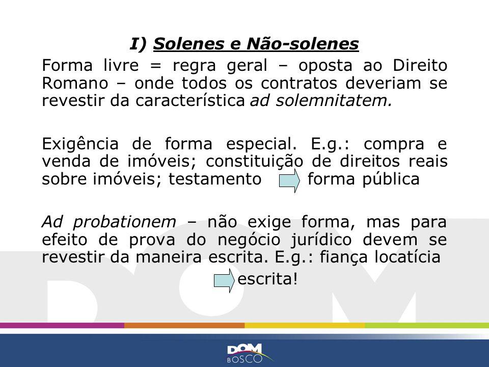 I) Solenes e Não-solenes Forma livre = regra geral – oposta ao Direito Romano – onde todos os contratos deveriam se revestir da característica ad sole