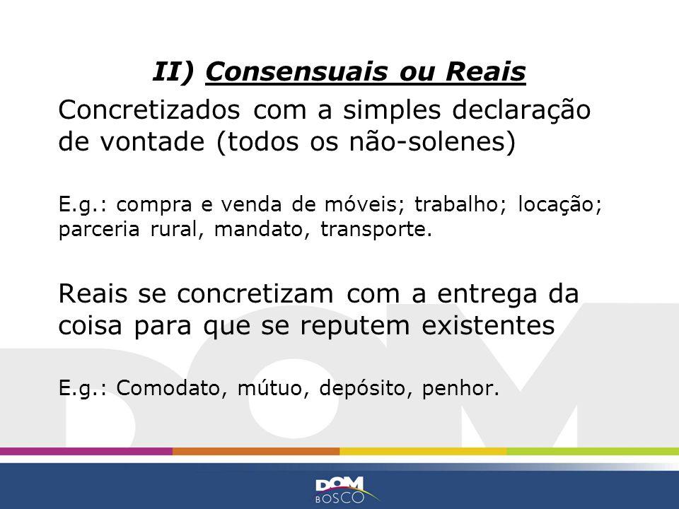 II) Consensuais ou Reais Concretizados com a simples declaração de vontade (todos os não-solenes) E.g.: compra e venda de móveis; trabalho; locação; p