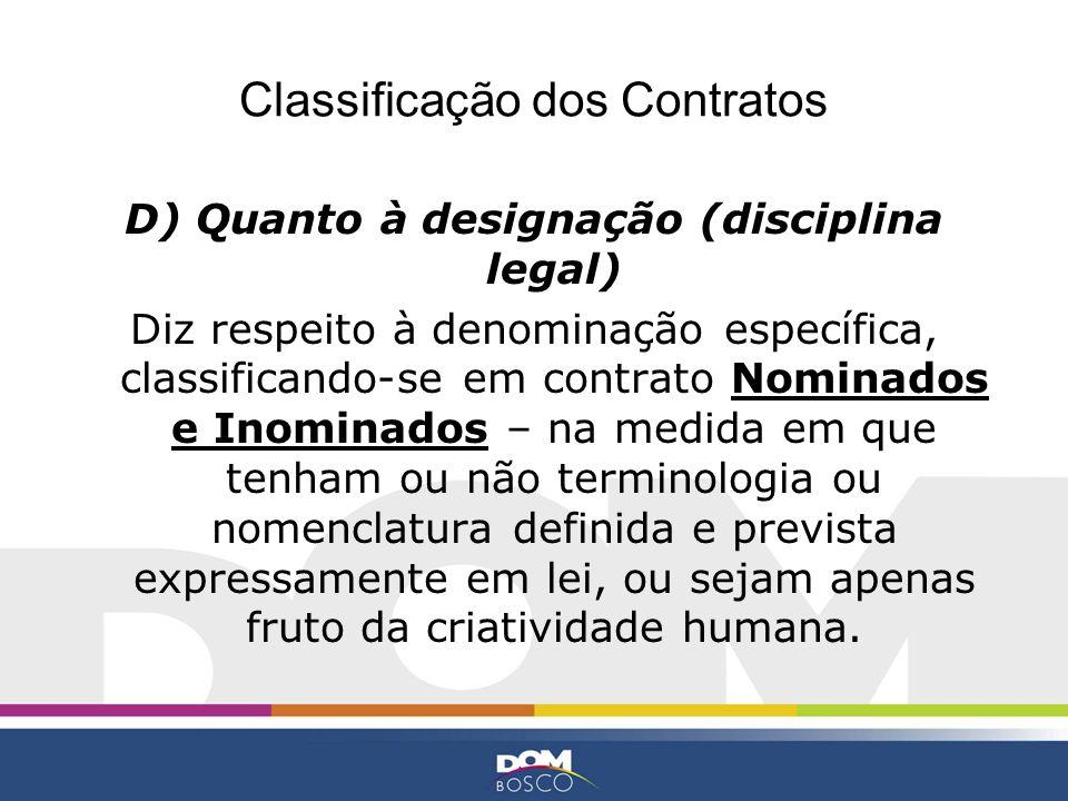 Classificação dos Contratos D) Quanto à designação (disciplina legal) Diz respeito à denominação específica, classificando-se em contrato Nominados e