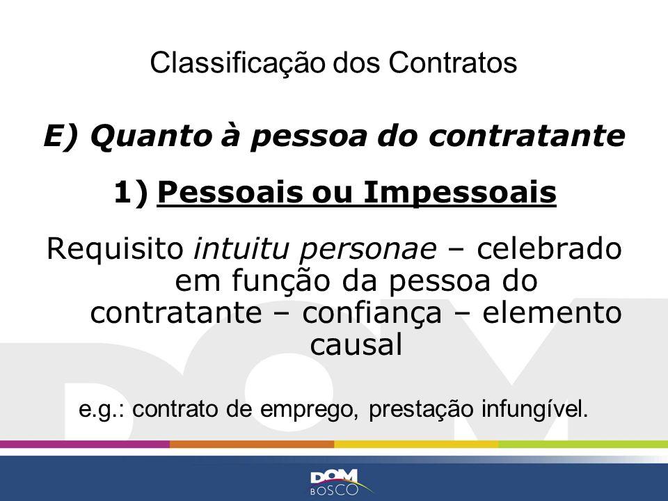 Classificação dos Contratos E) Quanto à pessoa do contratante 1)Pessoais ou Impessoais Requisito intuitu personae – celebrado em função da pessoa do c