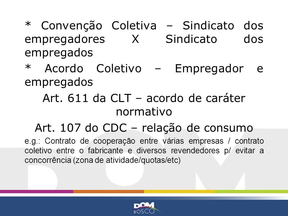* Convenção Coletiva – Sindicato dos empregadores X Sindicato dos empregados * Acordo Coletivo – Empregador e empregados Art. 611 da CLT – acordo de c