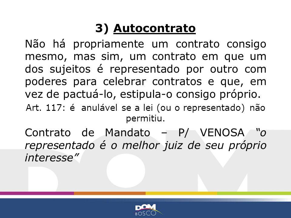 3) Autocontrato Não há propriamente um contrato consigo mesmo, mas sim, um contrato em que um dos sujeitos é representado por outro com poderes para c