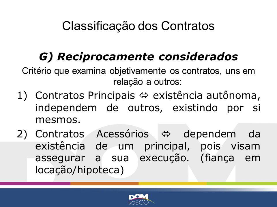 Classificação dos Contratos G) Reciprocamente considerados Critério que examina objetivamente os contratos, uns em relação a outros: 1)Contratos Princ