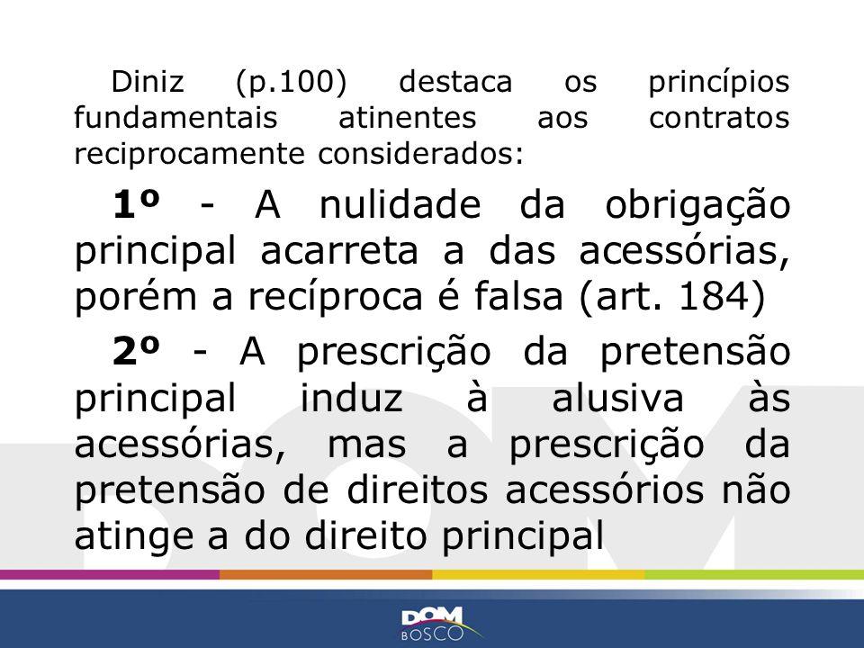 Diniz (p.100) destaca os princípios fundamentais atinentes aos contratos reciprocamente considerados: 1º - A nulidade da obrigação principal acarreta