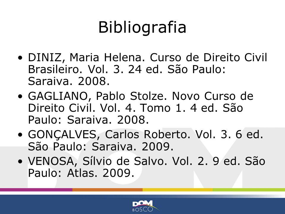Bibliografia DINIZ, Maria Helena. Curso de Direito Civil Brasileiro. Vol. 3. 24 ed. São Paulo: Saraiva. 2008. GAGLIANO, Pablo Stolze. Novo Curso de Di