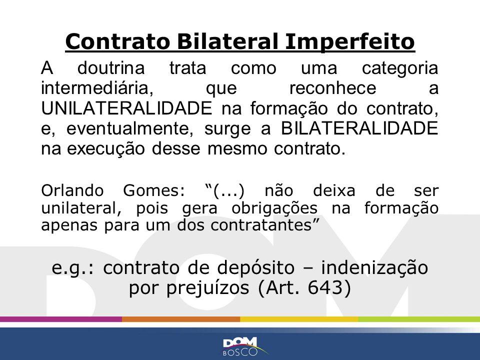 Contrato Bilateral Imperfeito A doutrina trata como uma categoria intermediária, que reconhece a UNILATERALIDADE na formação do contrato, e, eventualm