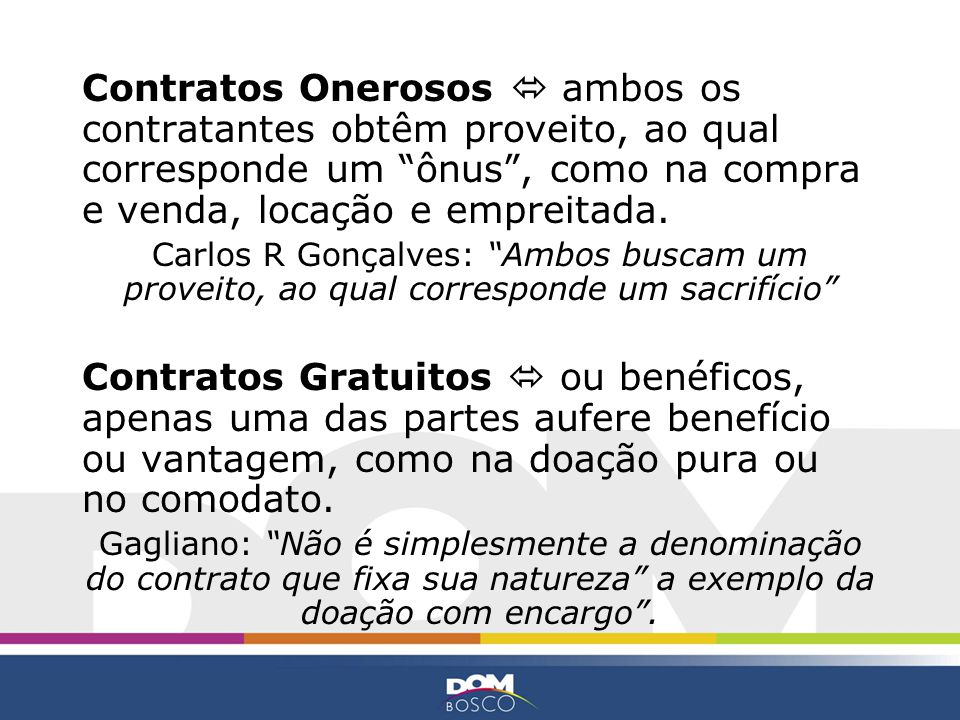 Contratos Onerosos ambos os contratantes obtêm proveito, ao qual corresponde um ônus, como na compra e venda, locação e empreitada. Carlos R Gonçalves