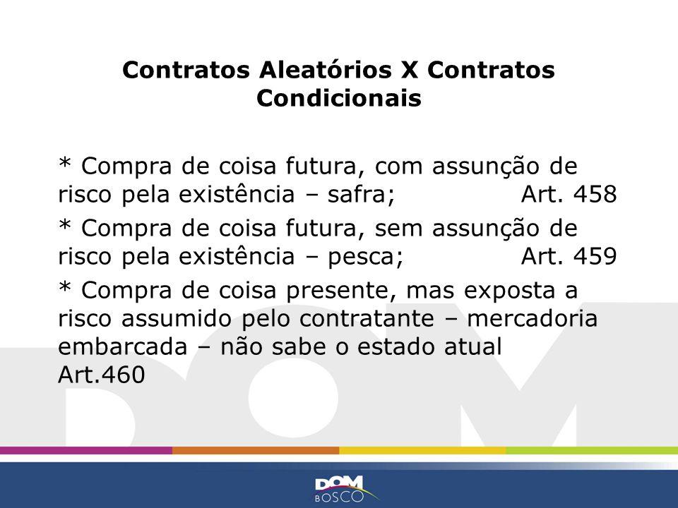Contratos Aleatórios X Contratos Condicionais * Compra de coisa futura, com assunção de risco pela existência – safra; Art. 458 * Compra de coisa futu