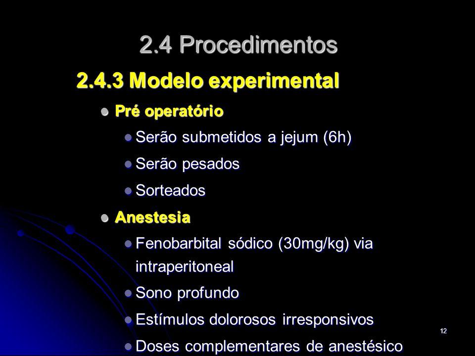 12 2.4 Procedimentos 2.4.3 Modelo experimental Pré operatório Pré operatório Serão submetidos a jejum (6h) Serão submetidos a jejum (6h) Serão pesados Serão pesados Sorteados Sorteados Anestesia Anestesia Fenobarbital sódico (30mg/kg) via intraperitoneal Fenobarbital sódico (30mg/kg) via intraperitoneal Sono profundo Sono profundo Estímulos dolorosos irresponsivos Estímulos dolorosos irresponsivos Doses complementares de anestésico Doses complementares de anestésico