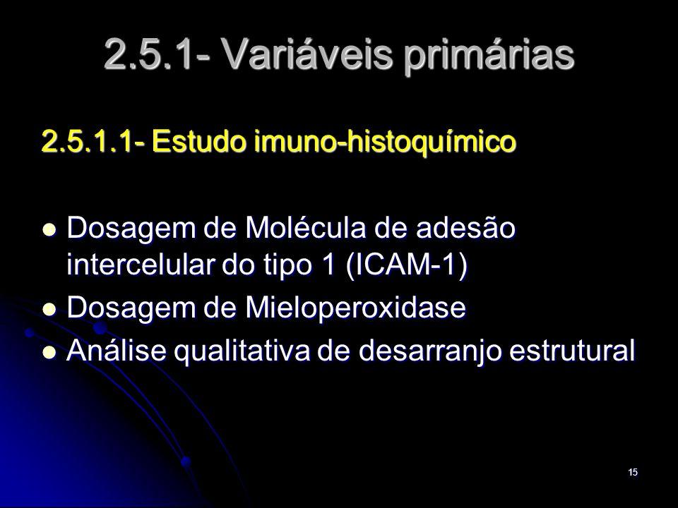15 2.5.1- Variáveis primárias 2.5.1.1- Estudo imuno-histoquímico Dosagem de Molécula de adesão intercelular do tipo 1 (ICAM-1) Dosagem de Molécula de adesão intercelular do tipo 1 (ICAM-1) Dosagem de Mieloperoxidase Dosagem de Mieloperoxidase Análise qualitativa de desarranjo estrutural Análise qualitativa de desarranjo estrutural
