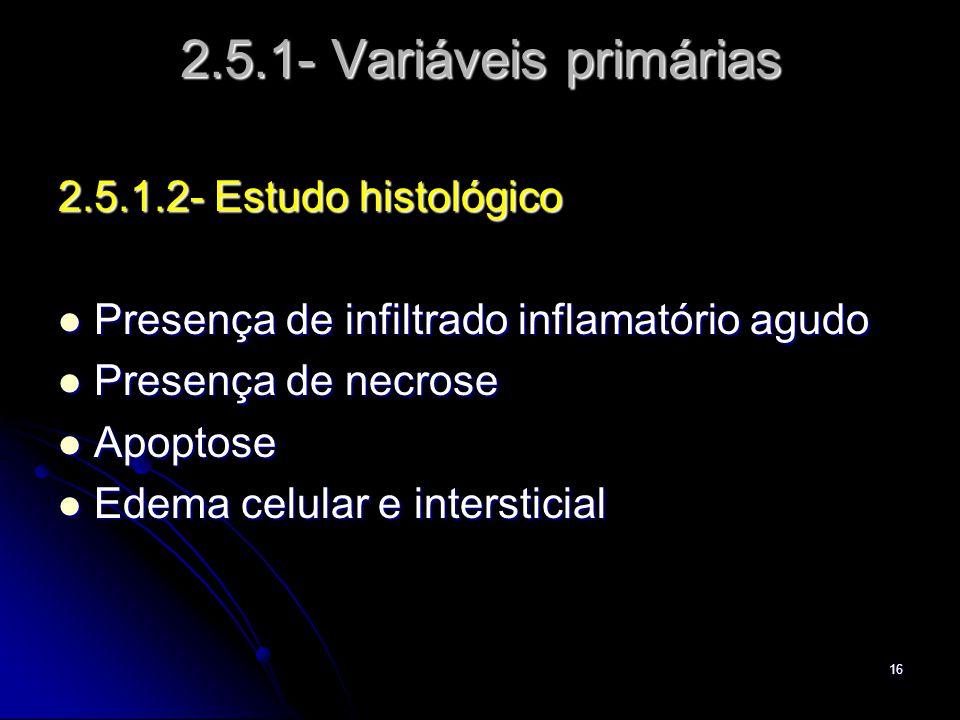 16 2.5.1- Variáveis primárias 2.5.1.2- Estudo histológico Presença de infiltrado inflamatório agudo Presença de infiltrado inflamatório agudo Presença de necrose Presença de necrose Apoptose Apoptose Edema celular e intersticial Edema celular e intersticial