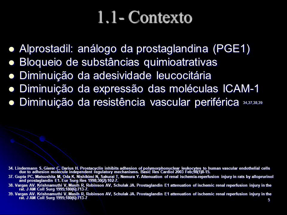 5 1.1- Contexto Alprostadil: análogo da prostaglandina (PGE1) Alprostadil: análogo da prostaglandina (PGE1) Bloqueio de substâncias quimioatrativas Bloqueio de substâncias quimioatrativas Diminuição da adesividade leucocitária Diminuição da adesividade leucocitária Diminuição da expressão das moléculas ICAM-1 Diminuição da expressão das moléculas ICAM-1 Diminuição da resistência vascular periférica 34,37,38,39 Diminuição da resistência vascular periférica 34,37,38,39 34.