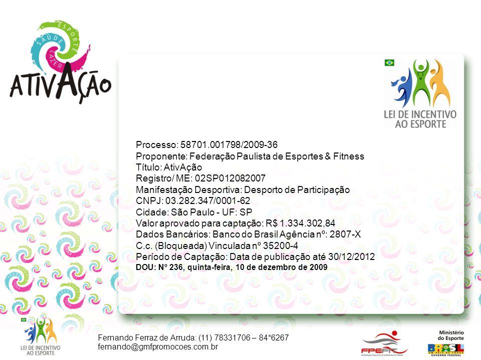 Fernando Ferraz de Arruda: (11) 78331706 – 84*6267 fernando@gmfpromocoes.com.br Processo: 58701.001798/2009-36 Proponente: Federação Paulista de Espor