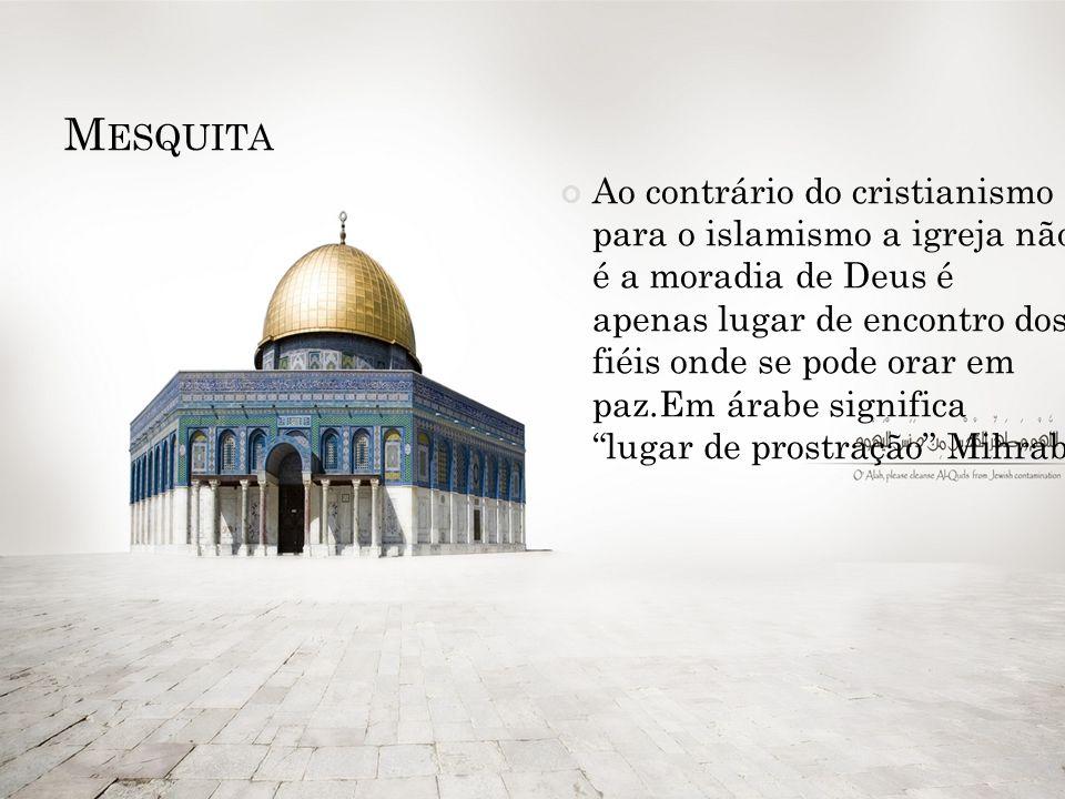 M ESQUITA Ao contrário do cristianismo para o islamismo a igreja não é a moradia de Deus é apenas lugar de encontro dos fiéis onde se pode orar em paz