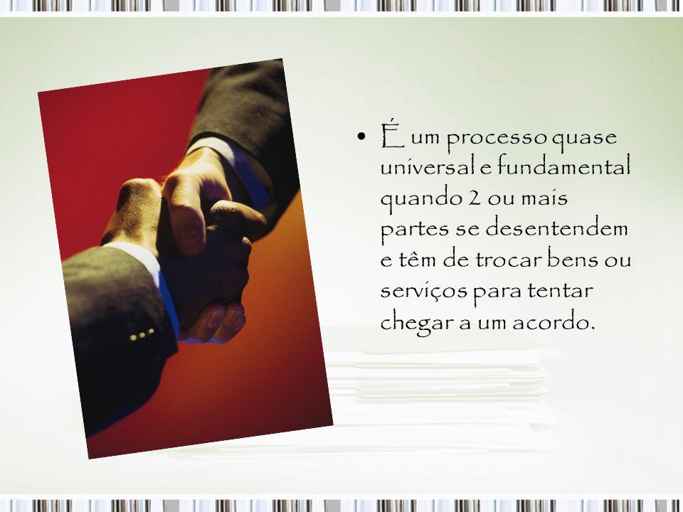 É um processo quase universal e fundamental quando 2 ou mais partes se desentendem e têm de trocar bens ou serviços para tentar chegar a um acordo.