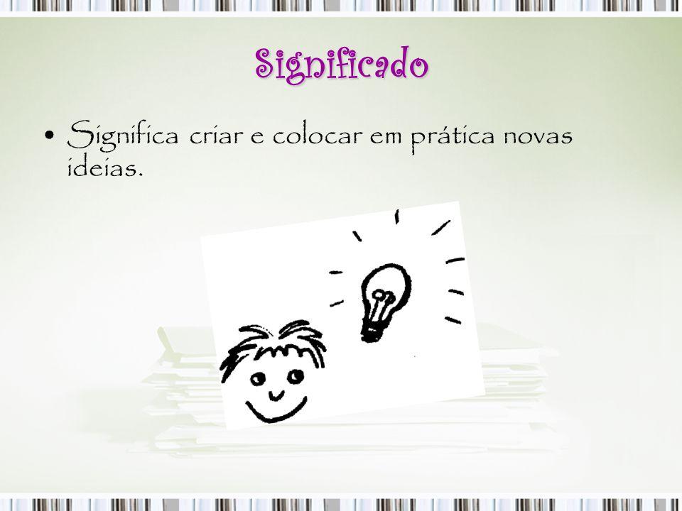 Significado Significa criar e colocar em prática novas ideias.