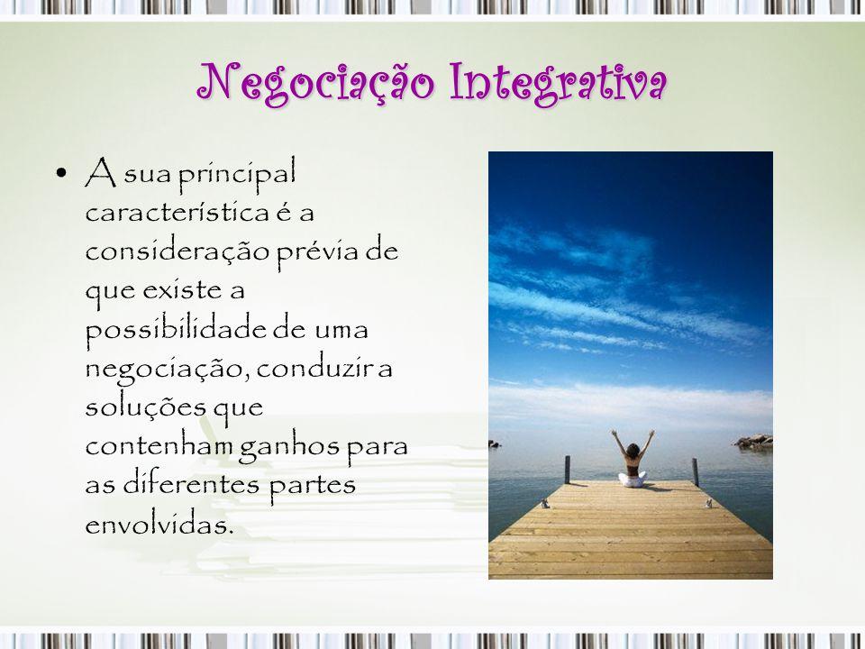 Negociação Integrativa A sua principal característica é a consideração prévia de que existe a possibilidade de uma negociação, conduzir a soluções que
