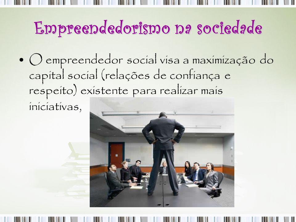 Empreendedorismo na sociedade O empreendedor social visa a maximização do capital social (relações de confiança e respeito) existente para realizar ma