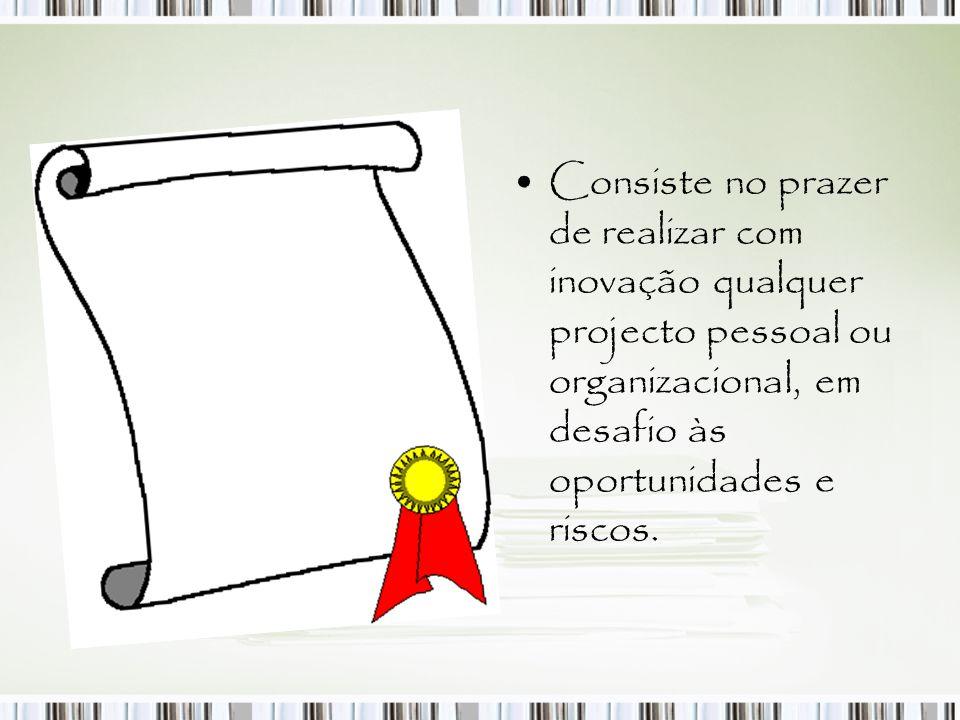 Consiste no prazer de realizar com inovação qualquer projecto pessoal ou organizacional, em desafio às oportunidades e riscos.