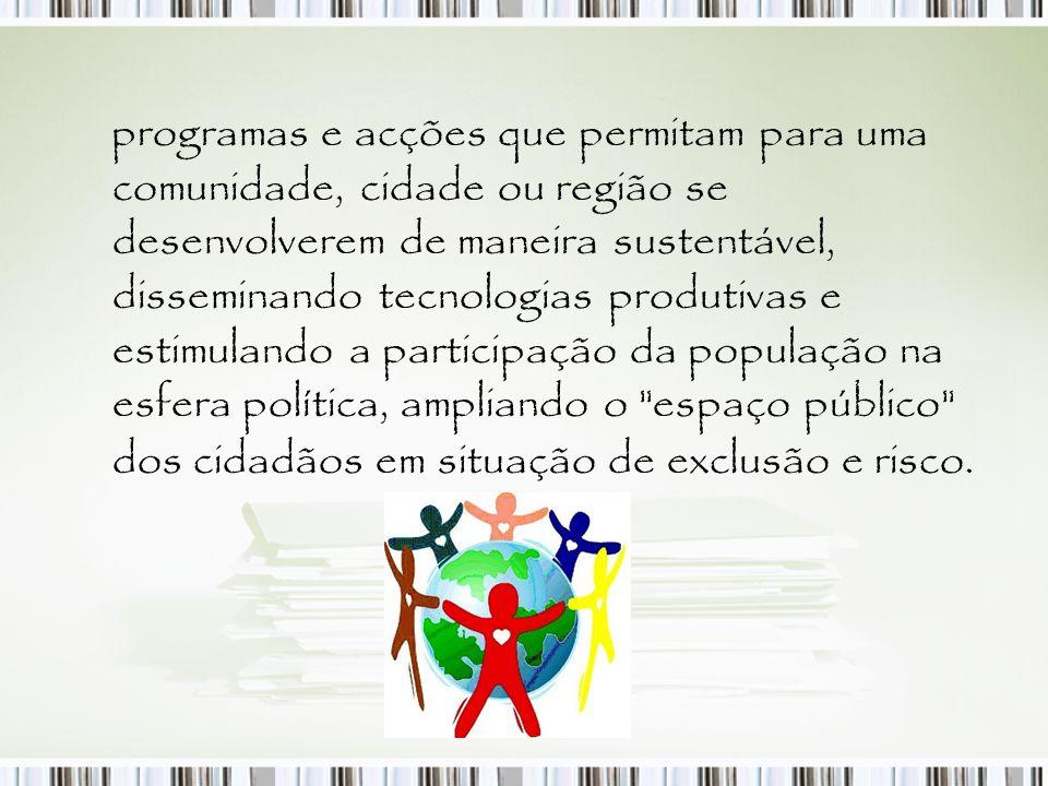 programas e acções que permitam para uma comunidade, cidade ou região se desenvolverem de maneira sustentável, disseminando tecnologias produtivas e e