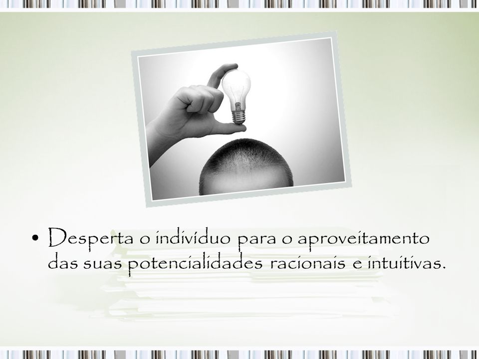 Desperta o indivíduo para o aproveitamento das suas potencialidades racionais e intuitivas.