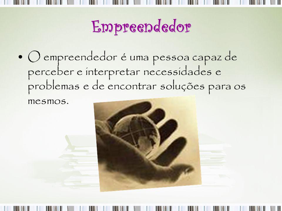 Empreendedor O empreendedor é uma pessoa capaz de perceber e interpretar necessidades e problemas e de encontrar soluções para os mesmos.