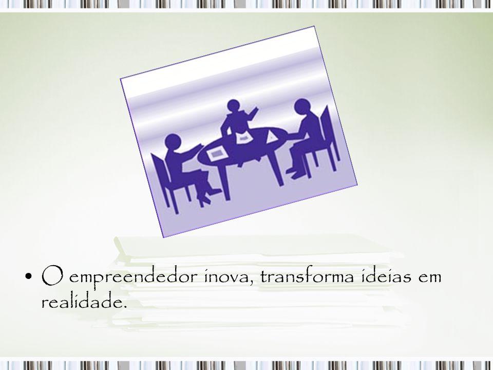 O empreendedor inova, transforma ideias em realidade.