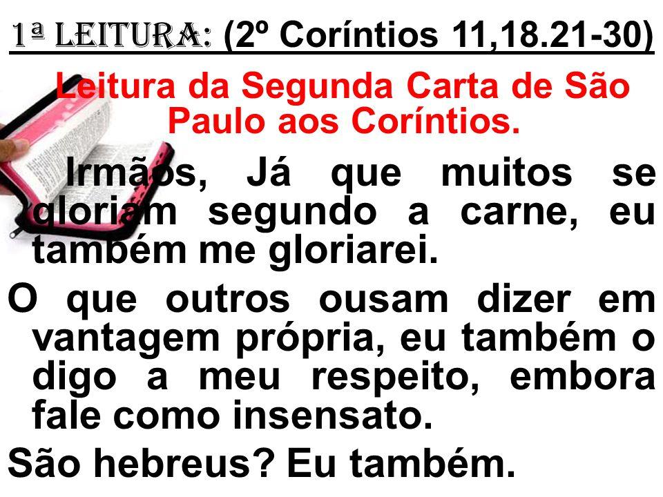 1ª Leitura: (2º Coríntios 11,18.21-30) Leitura da Segunda Carta de São Paulo aos Coríntios. Irmãos, Já que muitos se gloriam segundo a carne, eu també