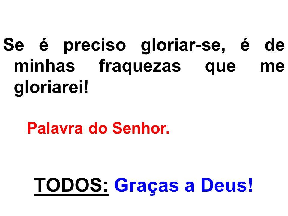 Se é preciso gloriar-se, é de minhas fraquezas que me gloriarei! Palavra do Senhor. TODOS: Graças a Deus!