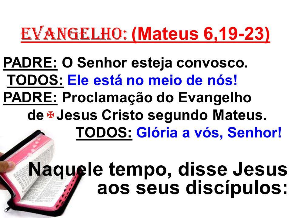 EVANGELHO: (Mateus 6,19-23) PADRE: O Senhor esteja convosco. TODOS: Ele está no meio de nós! PADRE: Proclamação do Evangelho de Jesus Cristo segundo M
