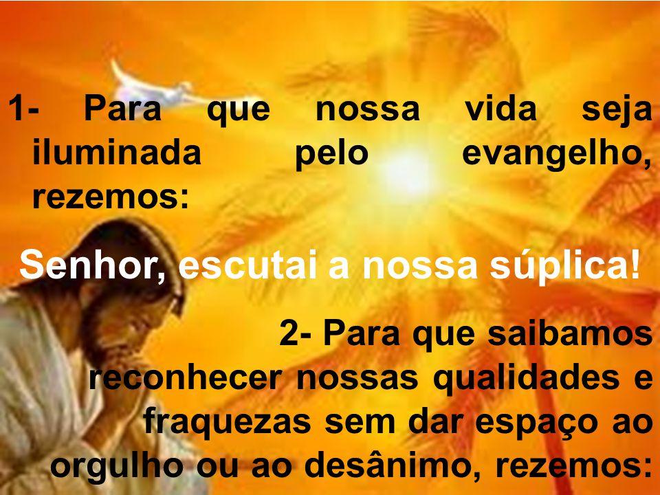 1- Para que nossa vida seja iluminada pelo evangelho, rezemos: Senhor, escutai a nossa súplica! 2- Para que saibamos reconhecer nossas qualidades e fr
