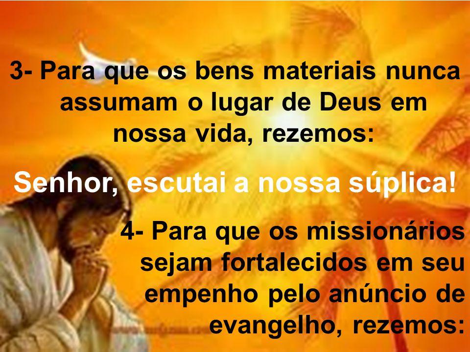 3- Para que os bens materiais nunca assumam o lugar de Deus em nossa vida, rezemos: Senhor, escutai a nossa súplica! 4- Para que os missionários sejam