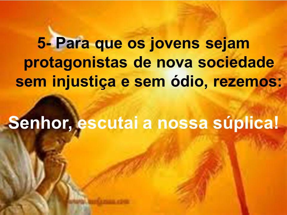 5- Para que os jovens sejam protagonistas de nova sociedade sem injustiça e sem ódio, rezemos: Senhor, escutai a nossa súplica!