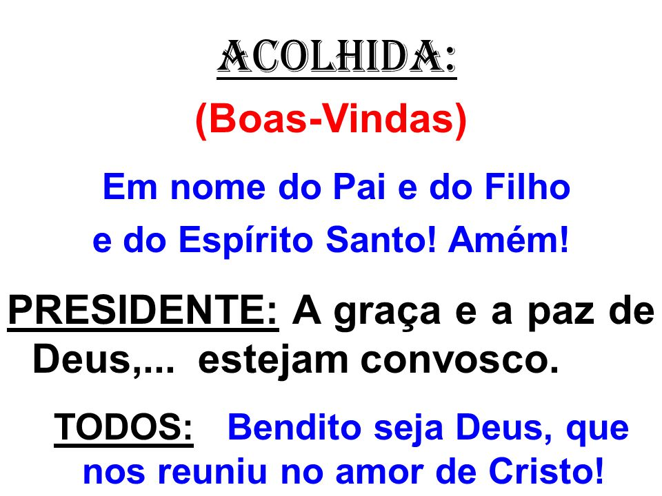 ACOLHIDA: (Boas-Vindas) Em nome do Pai e do Filho e do Espírito Santo! Amém! PRESIDENTE: A graça e a paz de Deus,... estejam convosco. TODOS: Bendito