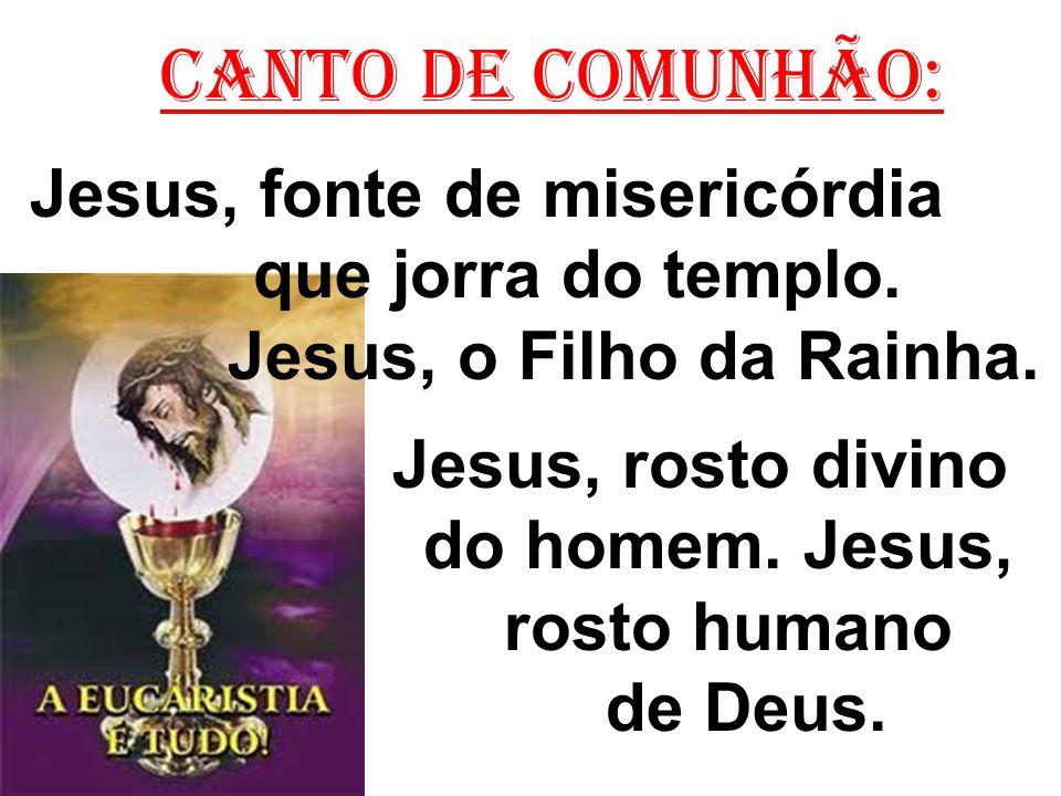 C ANTO DE COMUNHÃO: Jesus, fonte de misericórdia que jorra do templo. Jesus, o Filho da Rainha. Jesus, rosto divino do homem. Jesus, rosto humano de D