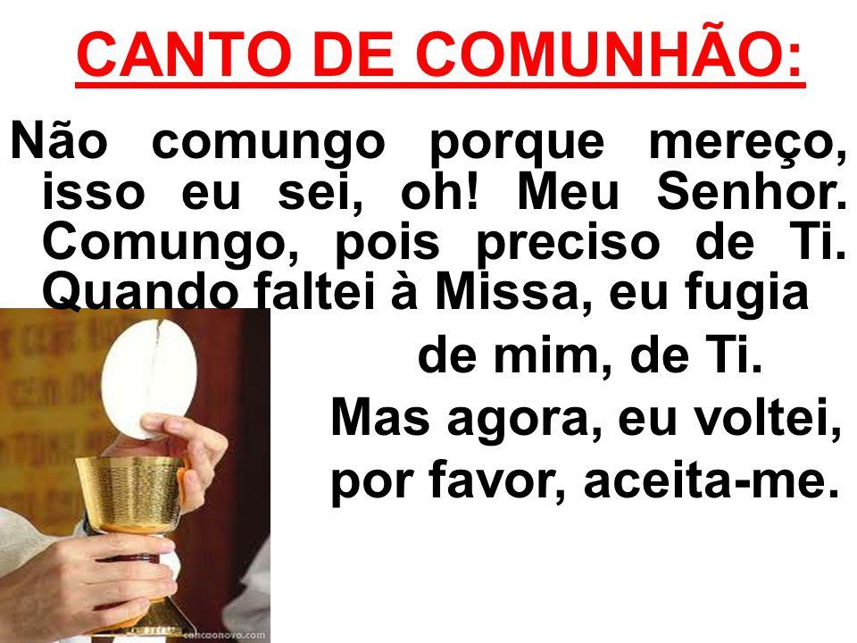 CANTO DE COMUNHÃO: Não comungo porque mereço, isso eu sei, oh! Meu Senhor. Comungo, pois preciso de Ti. Quando faltei à Missa, eu fugia de mim, de Ti.