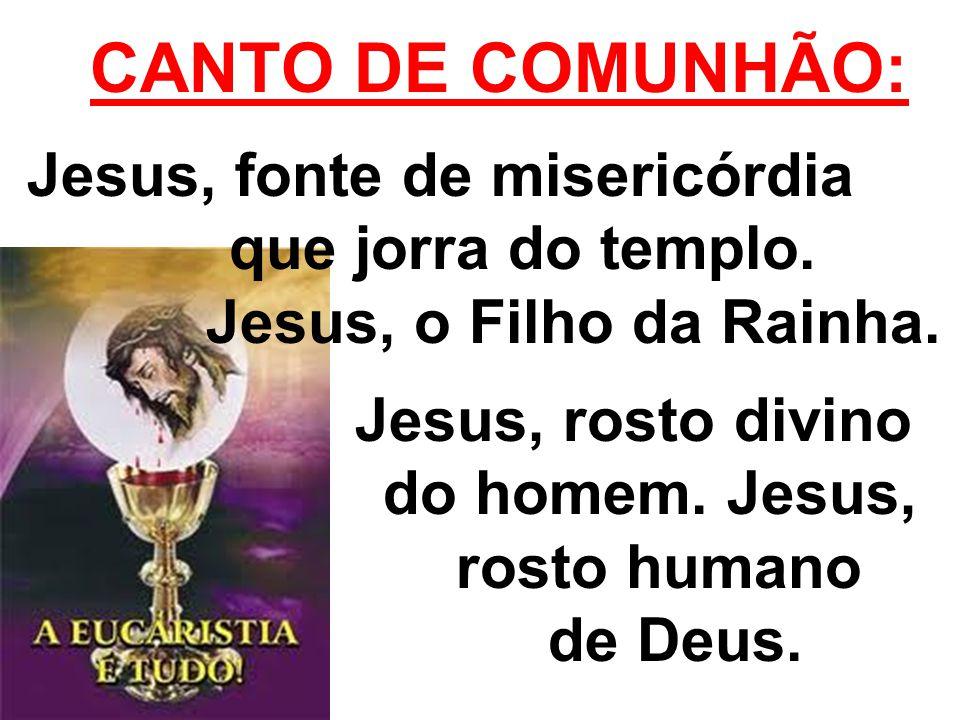 CANTO DE COMUNHÃO: Jesus, fonte de misericórdia que jorra do templo. Jesus, o Filho da Rainha. Jesus, rosto divino do homem. Jesus, rosto humano de De