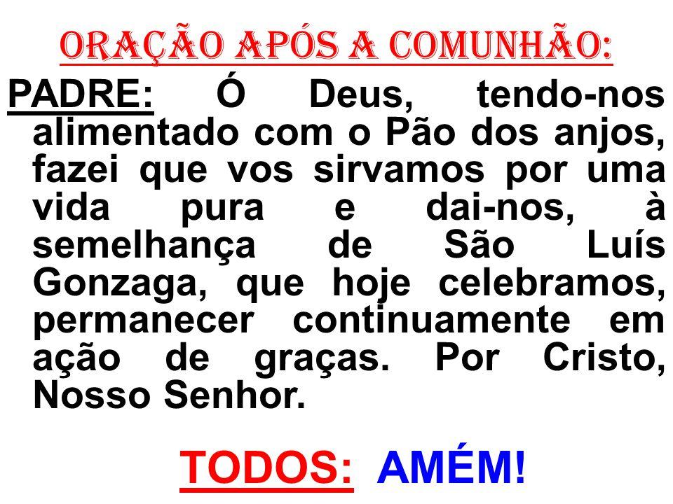 ORAÇÃO APÓS A COMUNHÃO: PADRE: Ó Deus, tendo-nos alimentado com o Pão dos anjos, fazei que vos sirvamos por uma vida pura e dai-nos, à semelhança de S