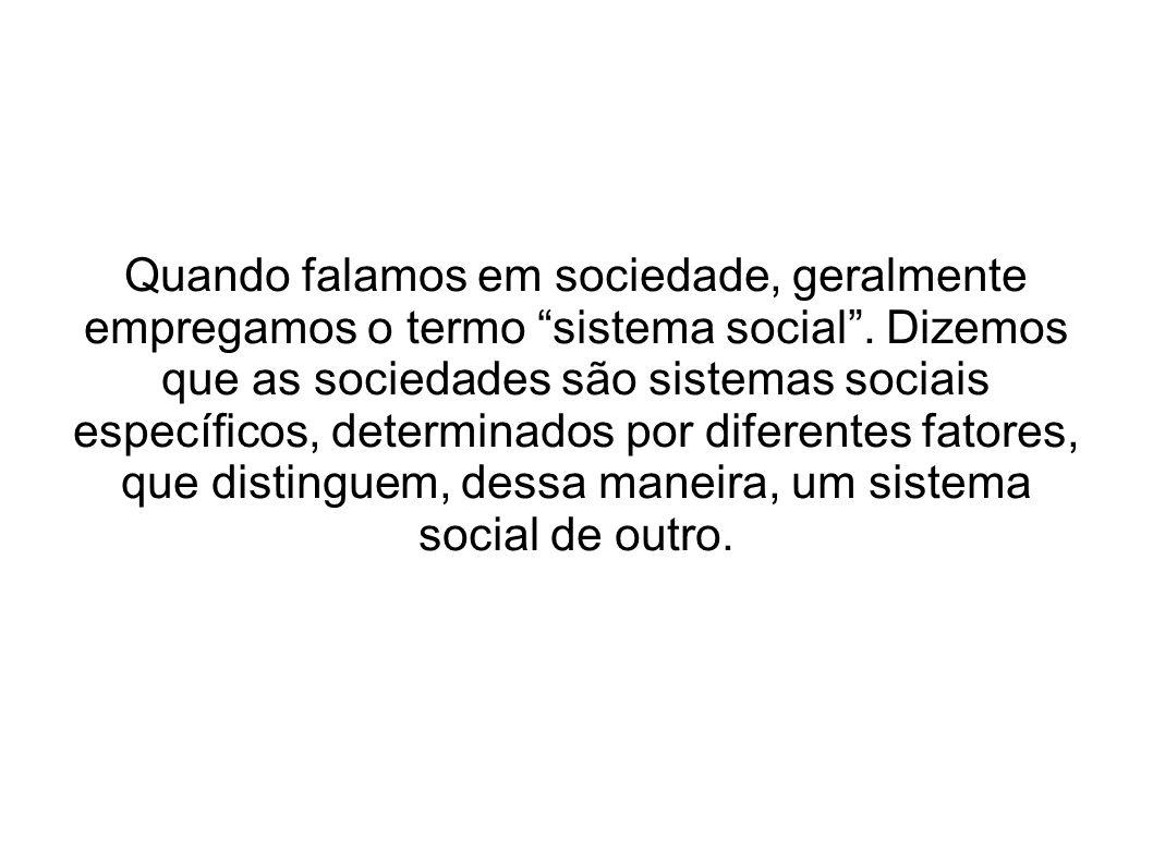 Quando falamos em sociedade, geralmente empregamos o termo sistema social.